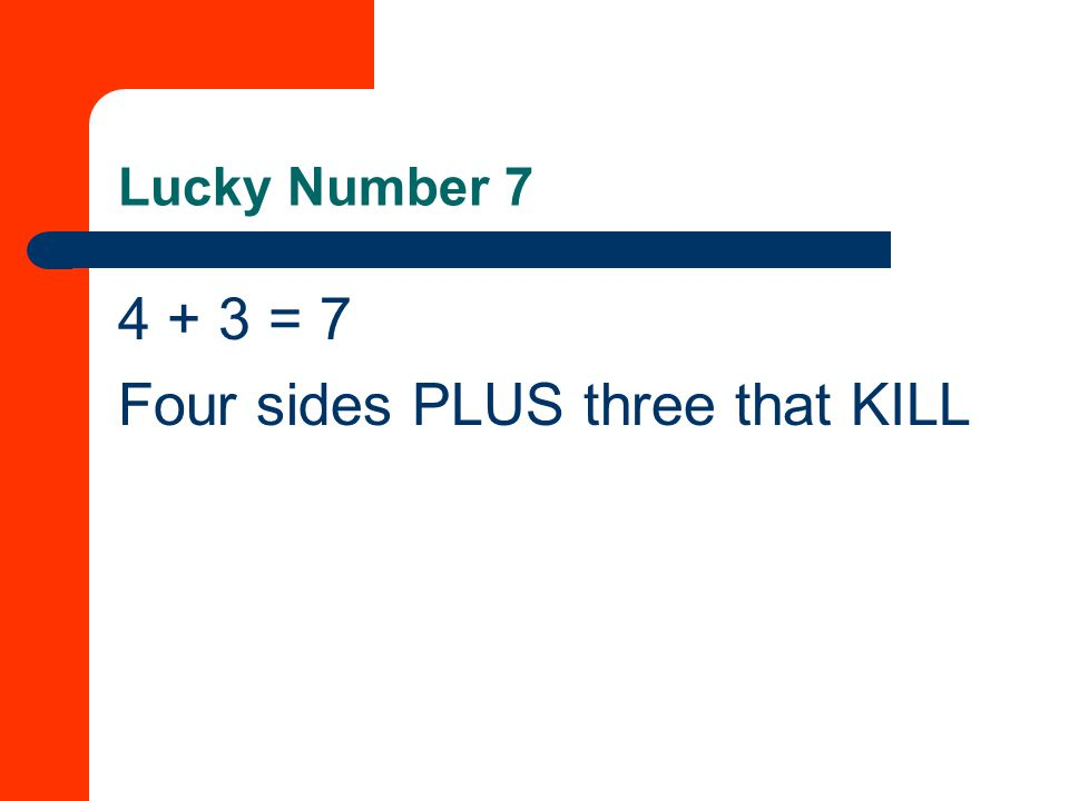 Lucky Number 7 4 + 3 = 7 Four sides PLUS three that KILL