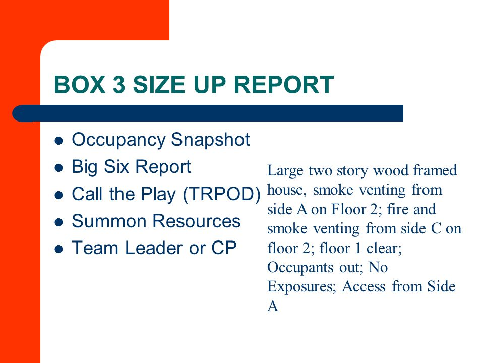 BOX 3 SIZE UP REPORT Occupancy Snapshot Big Six Report Call the Play (TRPOD) Summon Resources Team Leader or CP Large two story wood framed house, smoke venting from side A on Floor 2; fire and smoke venting from side C on floor 2; floor 1 clear; Occupants out; No Exposures; Access from Side A