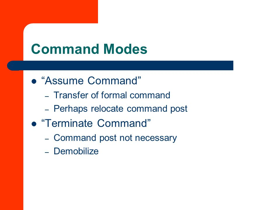 Command Modes Assume Command – Transfer of formal command – Perhaps relocate command post Terminate Command – Command post not necessary – Demobilize