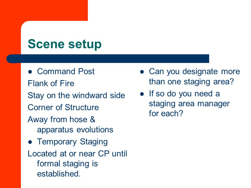Scene setup Command Post Flank of Fire Stay on the windward side Corner of Structure Away from hose & apparatus evolutions Temporary Staging Located at or near CP until formal staging is established.