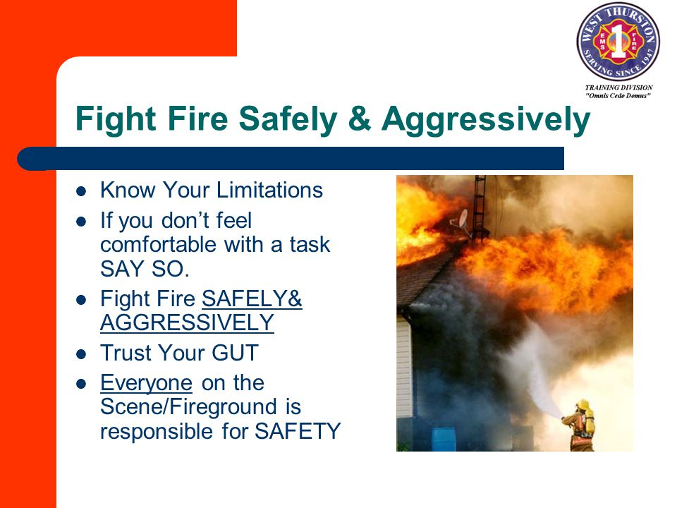 Fight Fire Safely & Aggressively Know Your Limitations If you don't feel comfortable with a task SAY SO.
