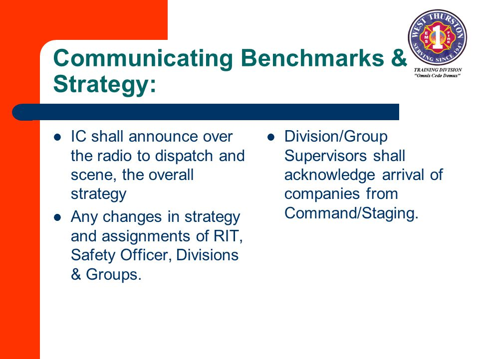 Communicating Benchmarks & Strategy: IC shall announce over the radio to dispatch and scene, the overall strategy Any changes in strategy and assignments of RIT, Safety Officer, Divisions & Groups.