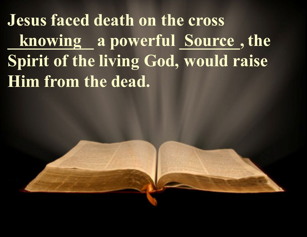 Jesus faced death on the cross __________ a powerful _______, the Spirit of the living God, would raise Him from the dead.