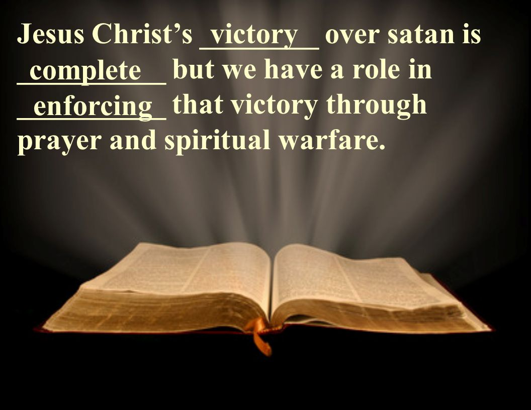 Jesus Christ's ________ over satan is __________ but we have a role in __________ that victory through prayer and spiritual warfare.