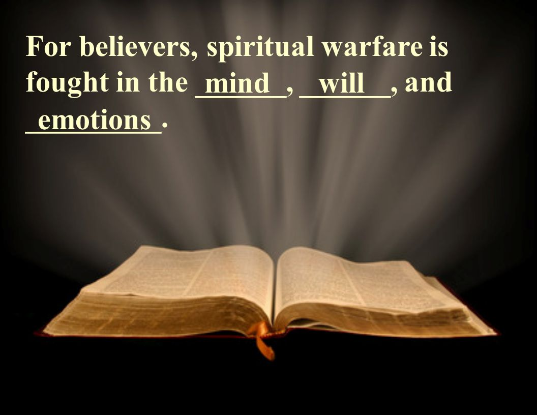 For believers, spiritual warfare is fought in the ______, ______, and _________. mindwill emotions