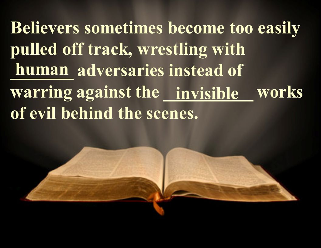 Believers sometimes become too easily pulled off track, wrestling with _______ adversaries instead of warring against the __________ works of evil behind the scenes.