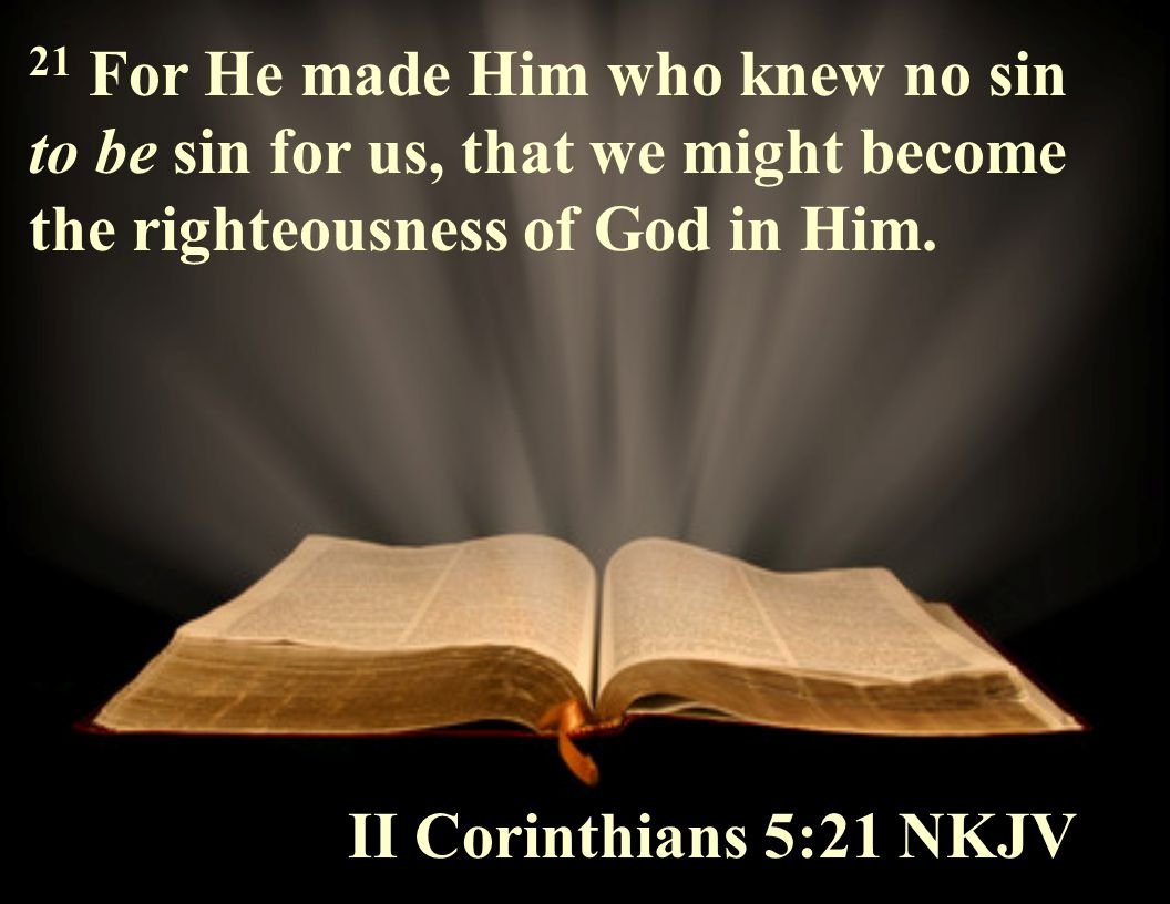 21 For He made Him who knew no sin to be sin for us, that we might become the righteousness of God in Him.