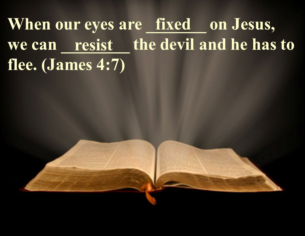 When our eyes are _______ on Jesus, we can ________ the devil and he has to flee.