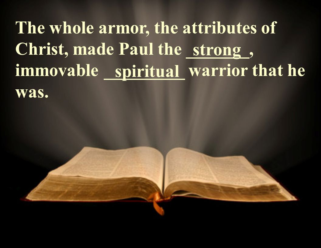 The whole armor, the attributes of Christ, made Paul the _______, immovable _________ warrior that he was.