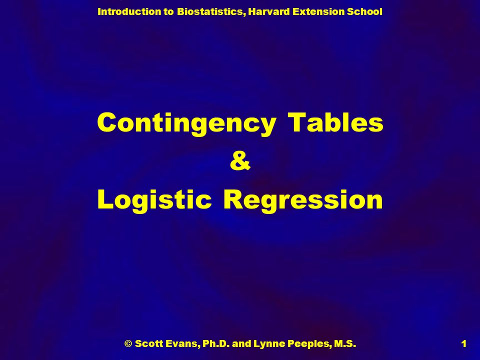 Introduction to Biostatistics, Harvard Extension School © Scott Evans, Ph.D. and Lynne Peeples, M.S.1 Contingency Tables & Logistic Regression