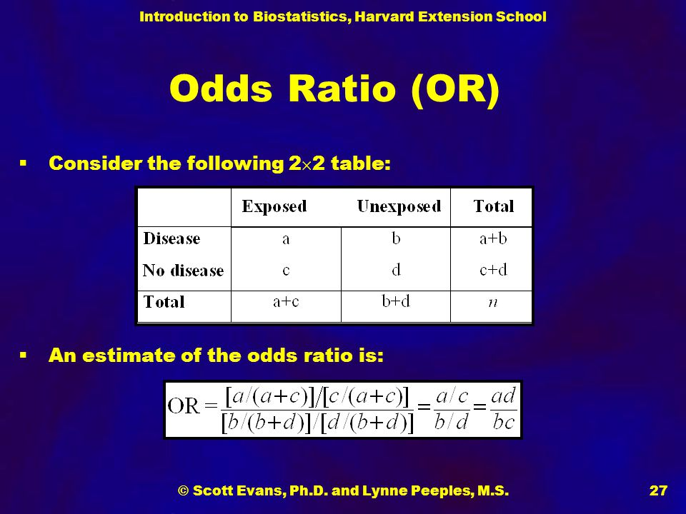 Introduction to Biostatistics, Harvard Extension School © Scott Evans, Ph.D. and Lynne Peeples, M.S.27 Odds Ratio (OR)  Consider the following 2  2