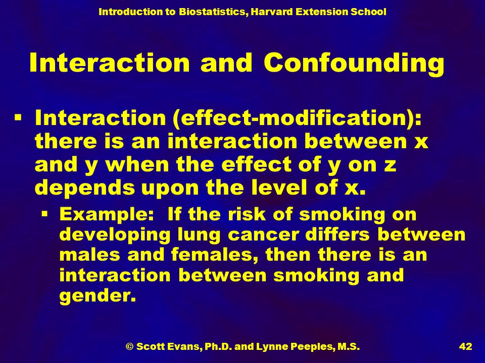 Introduction to Biostatistics, Harvard Extension School © Scott Evans, Ph.D. and Lynne Peeples, M.S.42 Interaction and Confounding  Interaction (effe