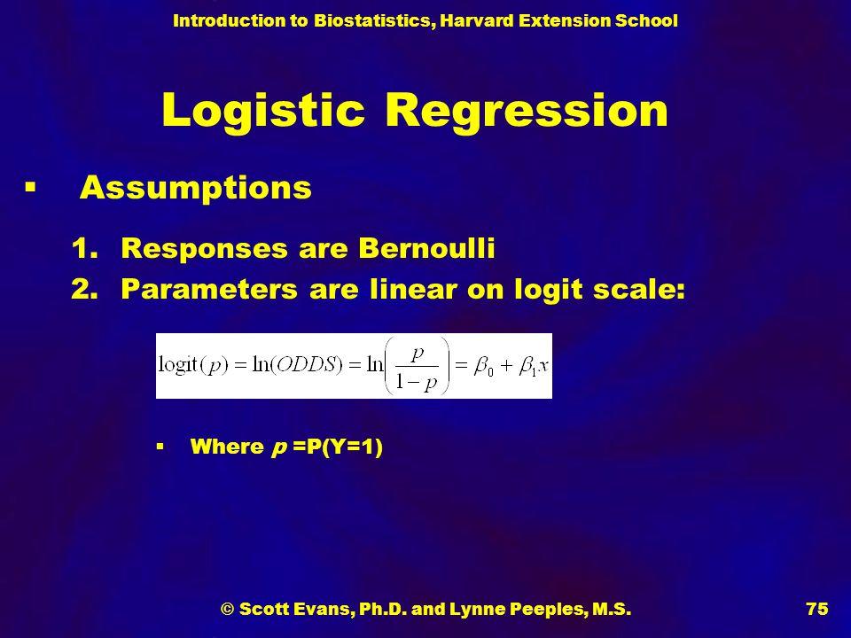 Introduction to Biostatistics, Harvard Extension School © Scott Evans, Ph.D. and Lynne Peeples, M.S.75 Logistic Regression  Assumptions 1.Responses a