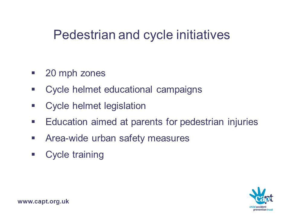 www.capt.org.uk Pedestrian and cycle initiatives  20 mph zones  Cycle helmet educational campaigns  Cycle helmet legislation  Education aimed at parents for pedestrian injuries  Area-wide urban safety measures  Cycle training