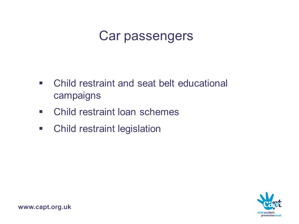 www.capt.org.uk Car passengers  Child restraint and seat belt educational campaigns  Child restraint loan schemes  Child restraint legislation