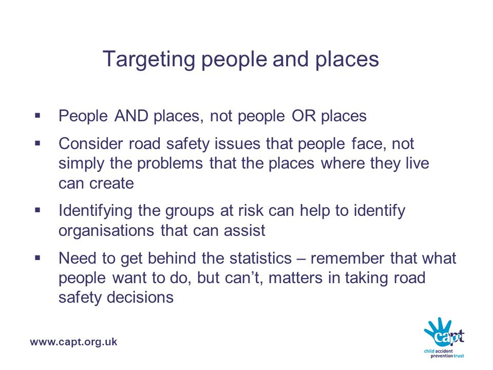 www.capt.org.uk Targeting people and places  People AND places, not people OR places  Consider road safety issues that people face, not simply the problems that the places where they live can create  Identifying the groups at risk can help to identify organisations that can assist  Need to get behind the statistics – remember that what people want to do, but can't, matters in taking road safety decisions