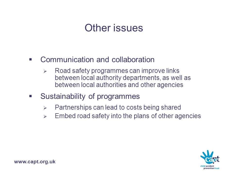 www.capt.org.uk Other issues  Communication and collaboration  Road safety programmes can improve links between local authority departments, as well as between local authorities and other agencies  Sustainability of programmes  Partnerships can lead to costs being shared  Embed road safety into the plans of other agencies