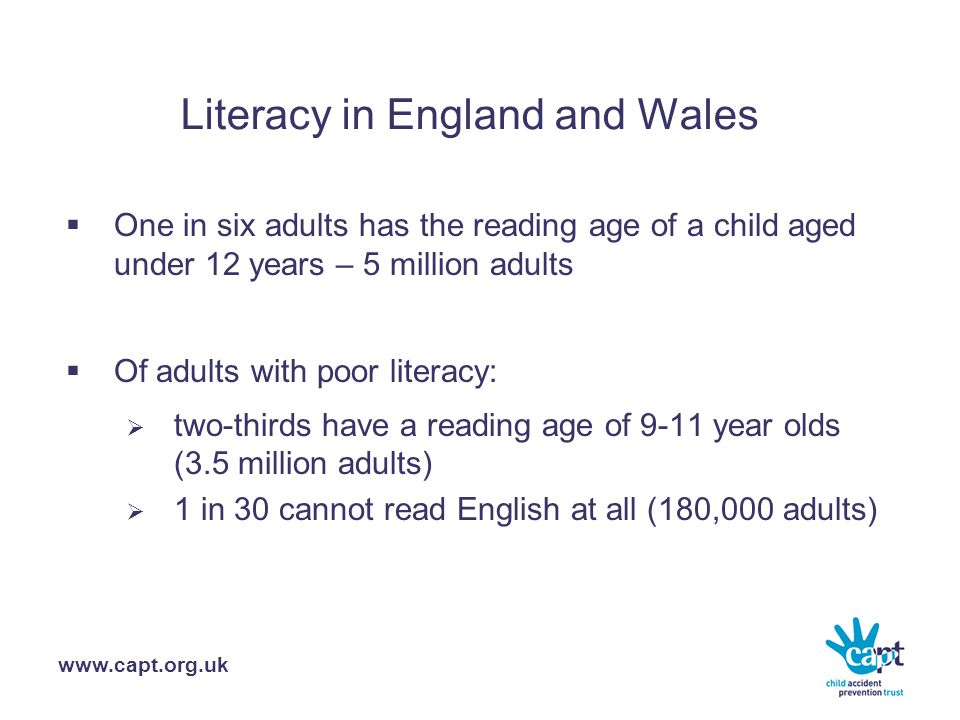 www.capt.org.uk Literacy in England and Wales  One in six adults has the reading age of a child aged under 12 years – 5 million adults  Of adults with poor literacy:  two-thirds have a reading age of 9-11 year olds (3.5 million adults)  1 in 30 cannot read English at all (180,000 adults)