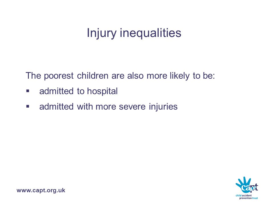 www.capt.org.uk Injury inequalities The poorest children are also more likely to be:  admitted to hospital  admitted with more severe injuries