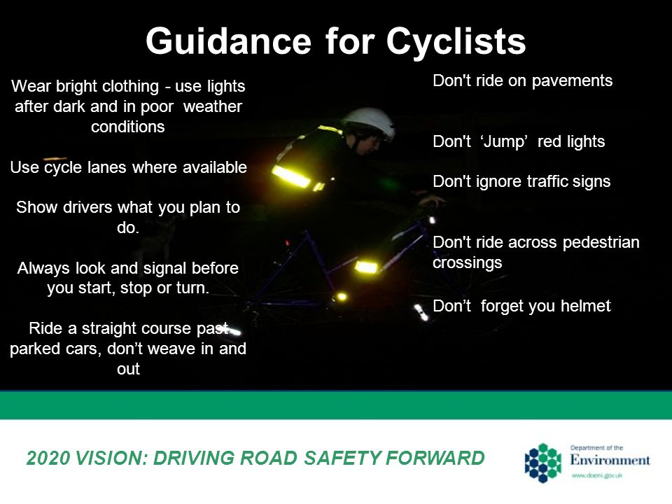 Wear bright clothing - use lights after dark and in poor weather conditions Use cycle lanes where available Show drivers what you plan to do.
