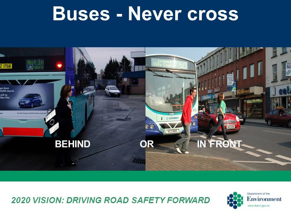 Buses - Never cross 2020 VISION: DRIVING ROAD SAFETY FORWARD BEHIND IN FRONTOR