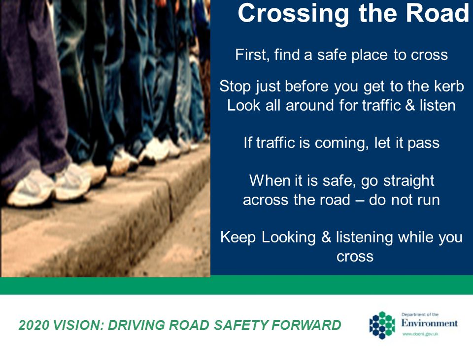 Crossing the Road First, find a safe place to cross Stop just before you get to the kerb Look all around for traffic & listen If traffic is coming, let it pass When it is safe, go straight across the road – do not run Keep Looking & listening while you cross 2020 VISION: DRIVING ROAD SAFETY FORWARD
