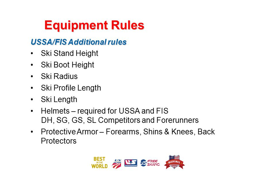Equipment Rules USSA/FIS Additional rules Ski Stand Height Ski Boot Height Ski Radius Ski Profile Length Ski Length Helmets – required for USSA and FI