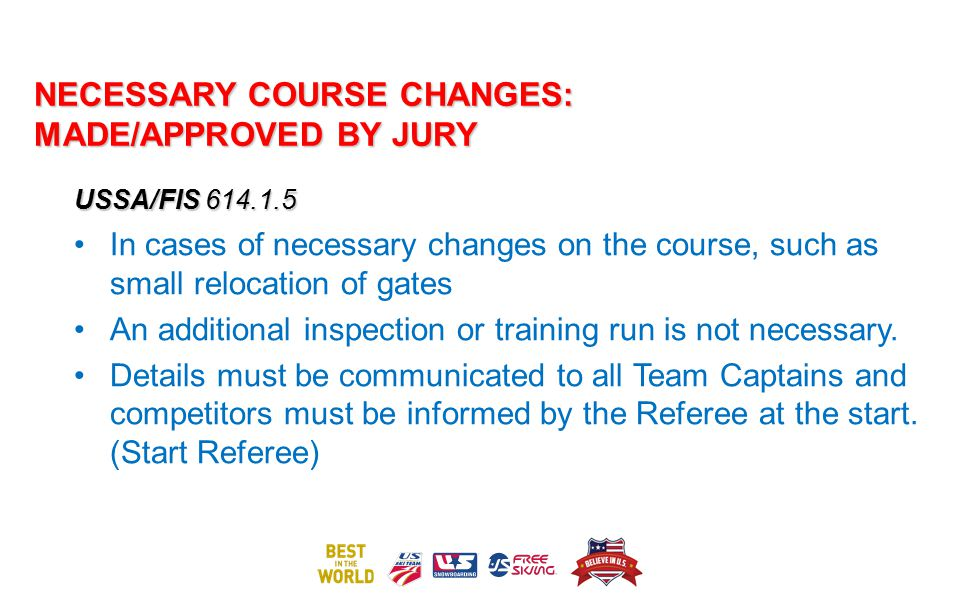 NECESSARY COURSE CHANGES: MADE/APPROVED BY JURY USSA/FIS 614.1.5 In cases of necessary changes on the course, such as small relocation of gates An add