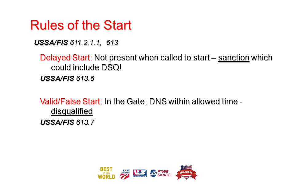 Rules of the Start USSA/FIS 611.2.1.1, 613 Delayed Start: Not present when called to start – sanction which could include DSQ! USSA/FIS 613.6 Valid/Fa