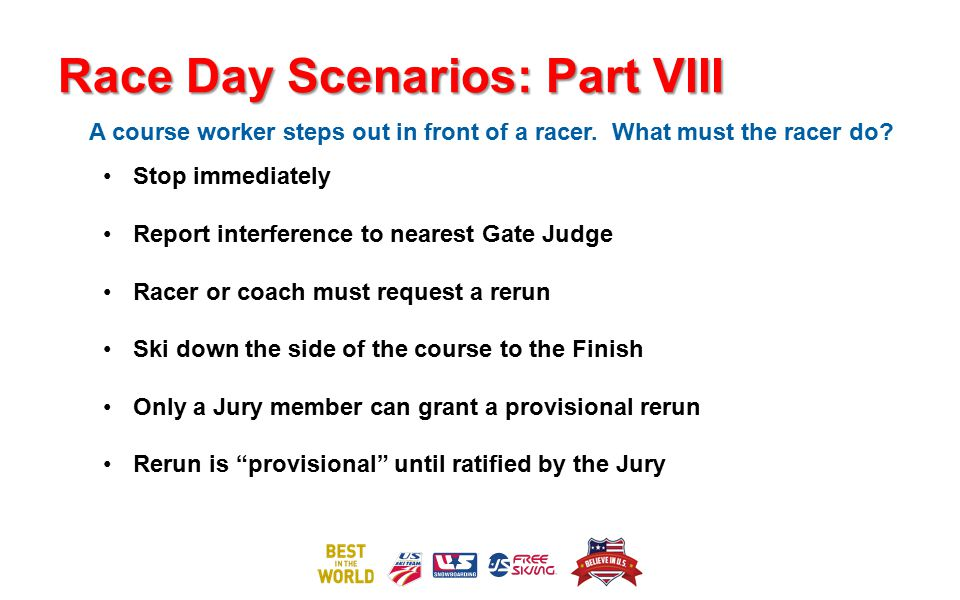 Race Day Scenarios: Part VIII A course worker steps out in front of a racer. What must the racer do? Stop immediately Report interference to nearest G