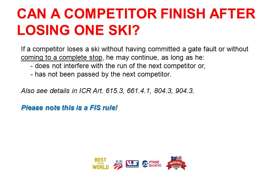 CAN A COMPETITOR FINISH AFTER LOSING ONE SKI? If a competitor loses a ski without having committed a gate fault or without coming to a complete stop,