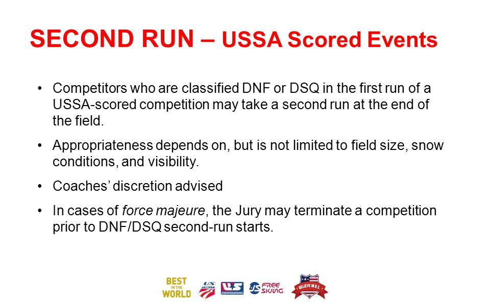 SECOND RUN – USSA Scored Events Competitors who are classified DNF or DSQ in the first run of a USSA-scored competition may take a second run at the e