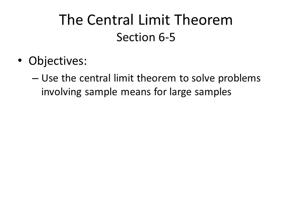 The Central Limit Theorem Section 6-5 Objectives: – Use the central limit theorem to solve problems involving sample means for large samples