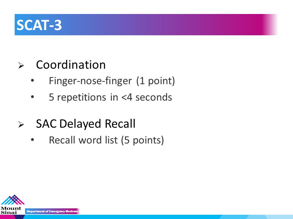  Coordination Finger-nose-finger (1 point) 5 repetitions in <4 seconds  SAC Delayed Recall Recall word list (5 points) SCAT-3 Department of Emergency Medicine