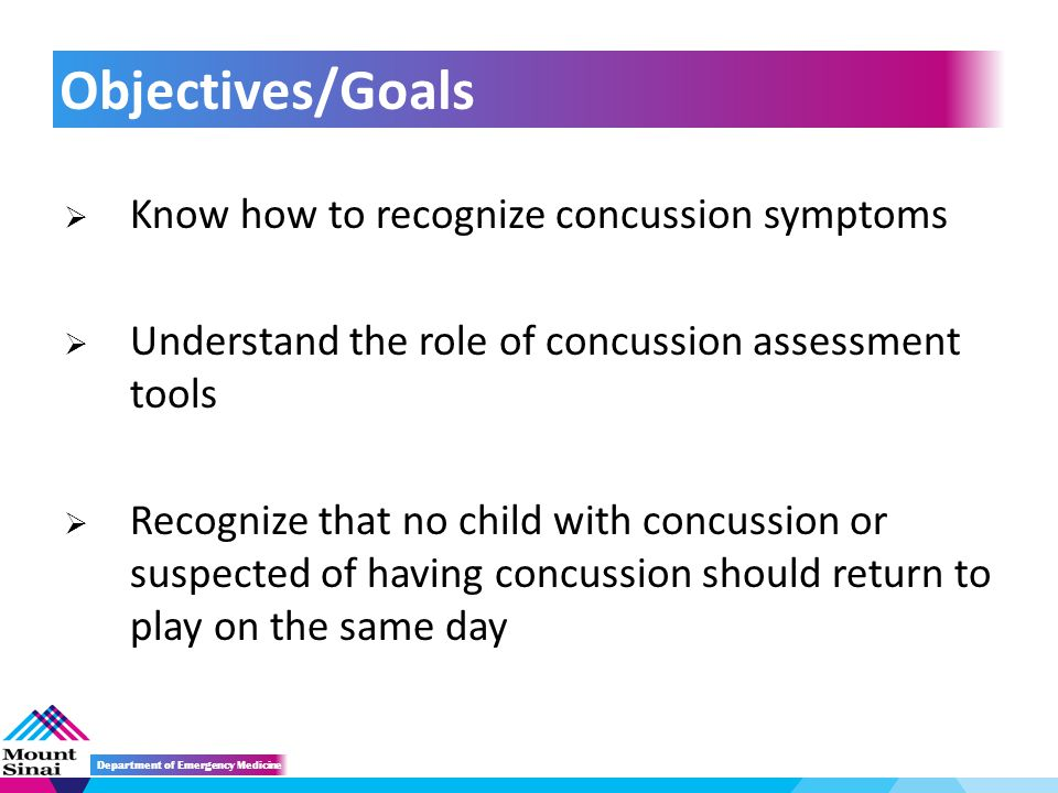  Know how to recognize concussion symptoms  Understand the role of concussion assessment tools  Recognize that no child with concussion or suspected of having concussion should return to play on the same day Objectives/Goals Department of Emergency Medicine
