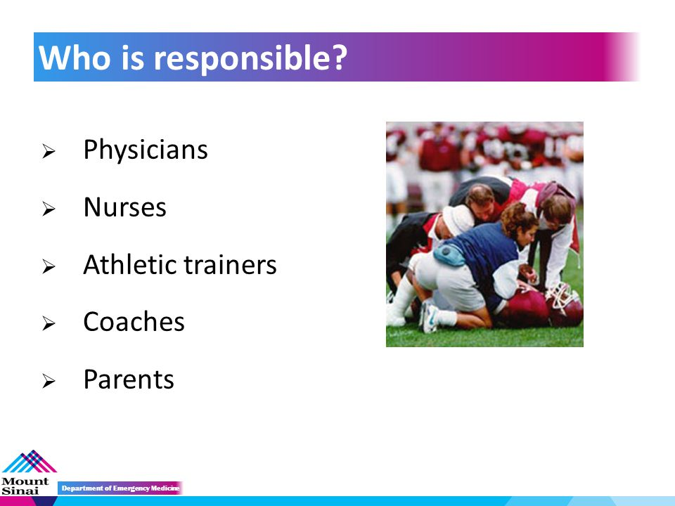  Physicians  Nurses  Athletic trainers  Coaches  Parents Who is responsible.