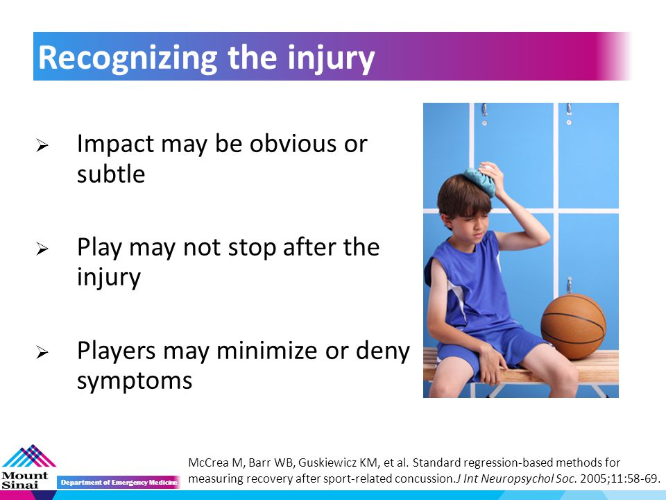  Impact may be obvious or subtle  Play may not stop after the injury  Players may minimize or deny symptoms Recognizing the injury Department of Emergency Medicine McCrea M, Barr WB, Guskiewicz KM, et al.