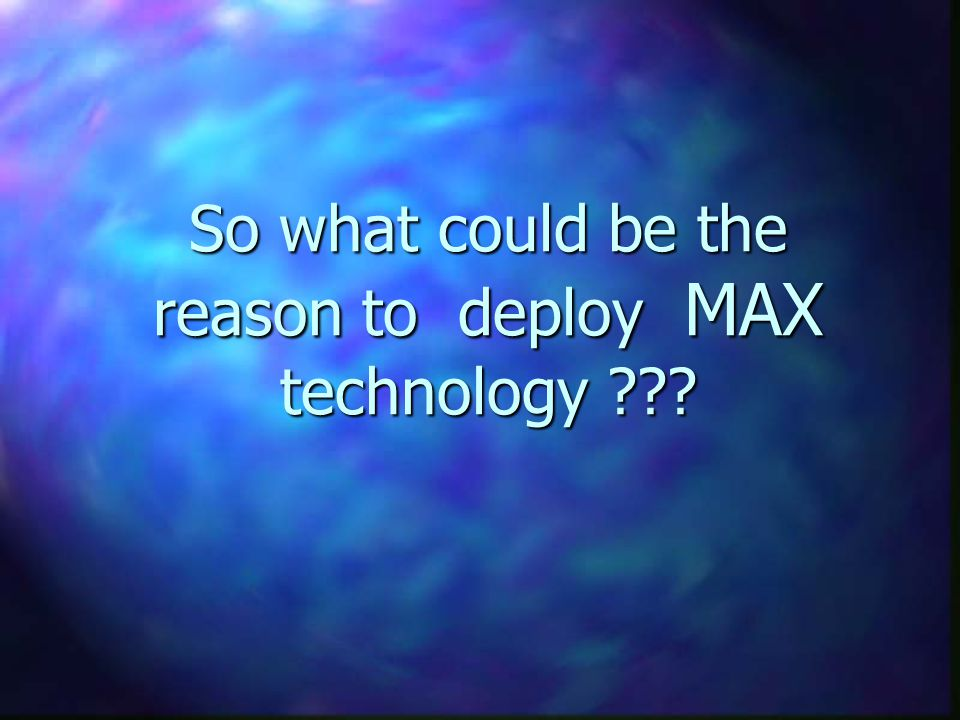 So what could be the reason to deploy MAX technology
