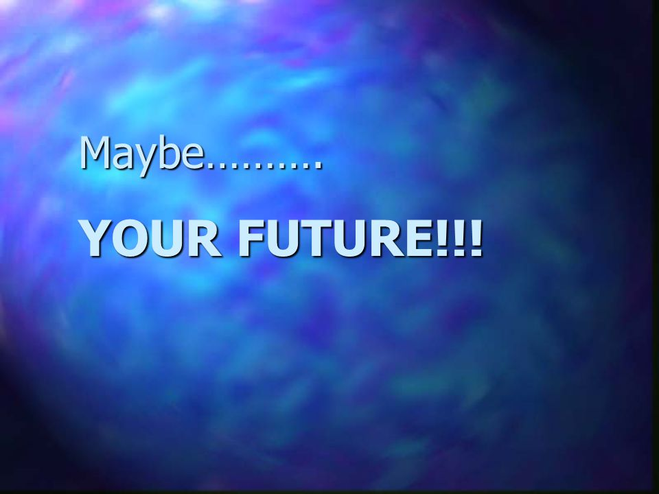 Maybe………. YOUR FUTURE!!!