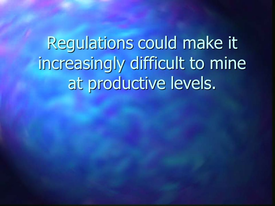 Regulations could make it increasingly difficult to mine at productive levels.