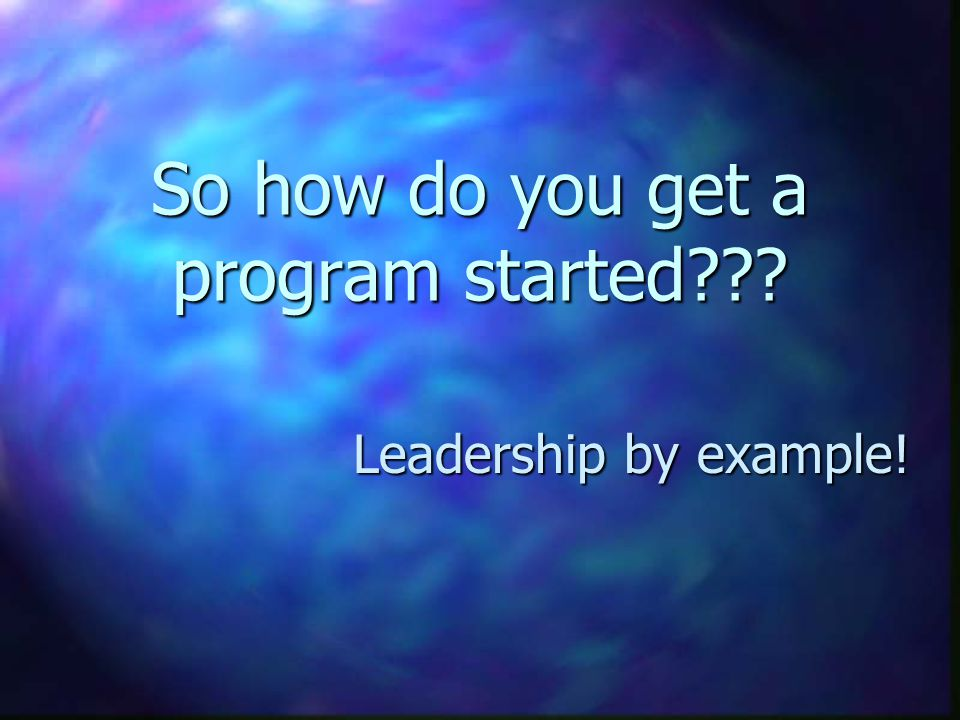 So how do you get a program started Leadership by example!