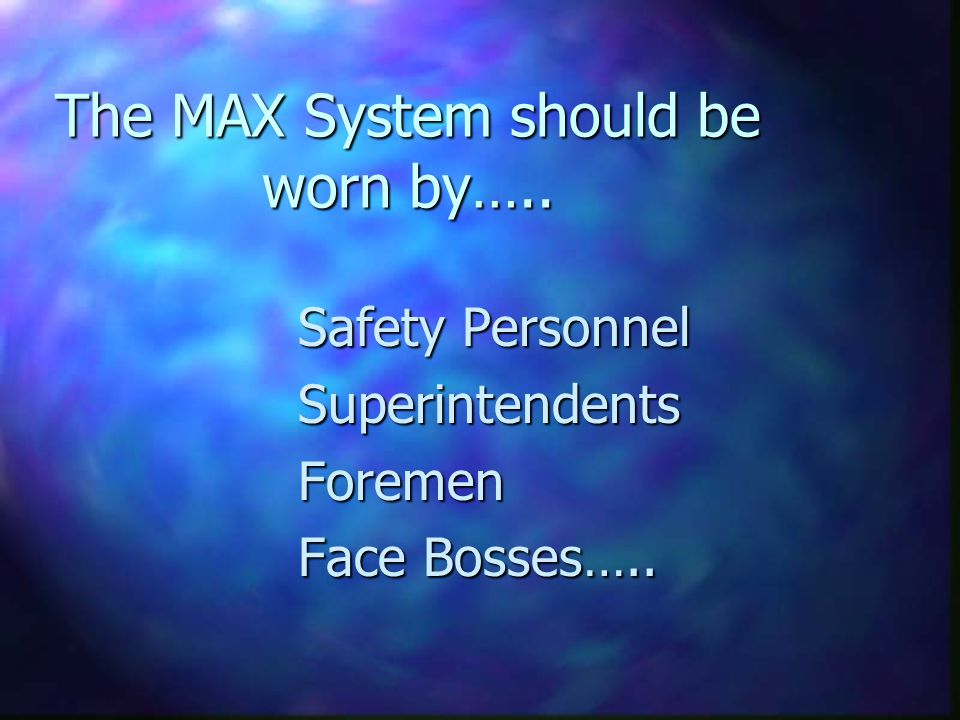 The MAX System should be worn by….. Safety Personnel SuperintendentsForemen Face Bosses…..