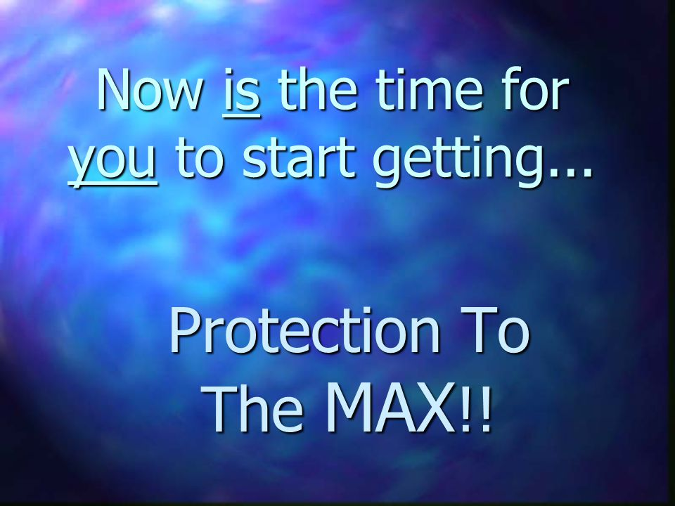 Now is the time for you to start getting... Protection To The MAX !!