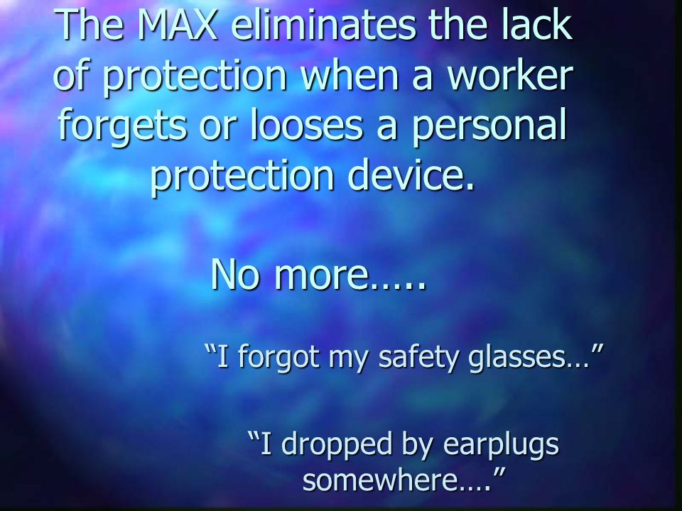 The MAX eliminates the lack of protection when a worker forgets or looses a personal protection device.