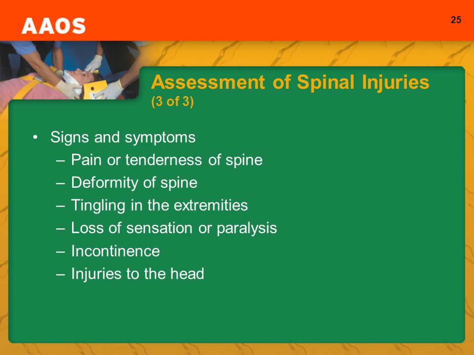 25 Assessment of Spinal Injuries (3 of 3) Signs and symptoms –Pain or tenderness of spine –Deformity of spine –Tingling in the extremities –Loss of sensation or paralysis –Incontinence –Injuries to the head