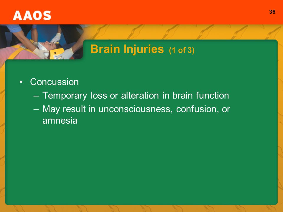 36 Brain Injuries (1 of 3) Concussion –Temporary loss or alteration in brain function –May result in unconsciousness, confusion, or amnesia