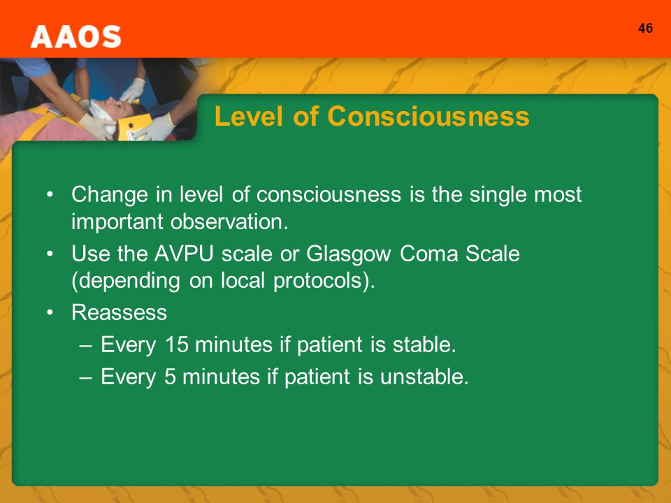 46 Level of Consciousness Change in level of consciousness is the single most important observation.