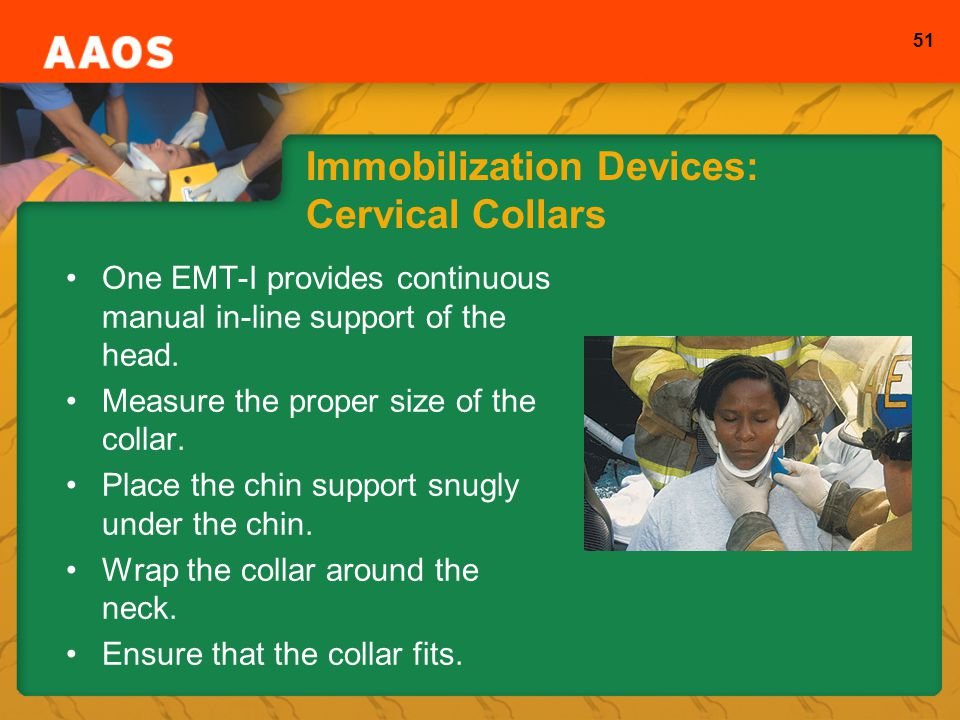 51 Immobilization Devices: Cervical Collars One EMT-I provides continuous manual in-line support of the head.