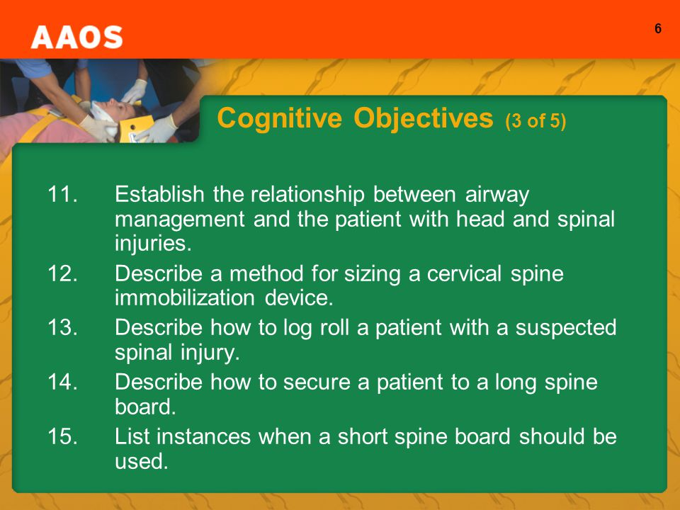 6 Cognitive Objectives (3 of 5) 11.Establish the relationship between airway management and the patient with head and spinal injuries.