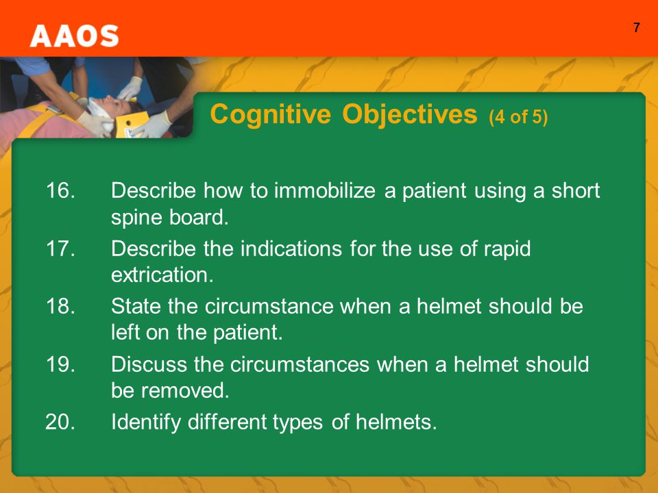 7 Cognitive Objectives (4 of 5) 16.Describe how to immobilize a patient using a short spine board.